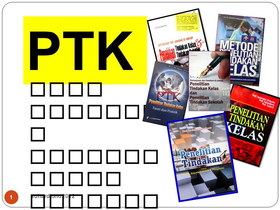 suhardjono 2012 12 Pelaksanaan PTK (satu semester = 6 bulan) waktuKegiatanKeterangan 2 bulan Merancang, menyiapkan, menyusun usulan PTK Hasil : Usulan PTK ( untuk ijin, dll ) 2 bulan Melaksanakan, mengumpulkan data, mengamati dan mengevaluasi, 2 siklus masing - masing terdiri dari 3-4 kali tatap muka ( satu siklus BUKAN satu pertemuan ) 2 bulan Menulis laporanHasil : Laporan untuk syarat pengajuan AK