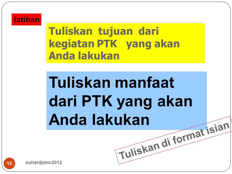 suhardjono 2012 15 Tuliskan tujuan dari kegiatan PTK yang akan Anda lakukan Tuliskan manfaat dari PTK yang akan Anda lakukan latihan Tuliskan di forma