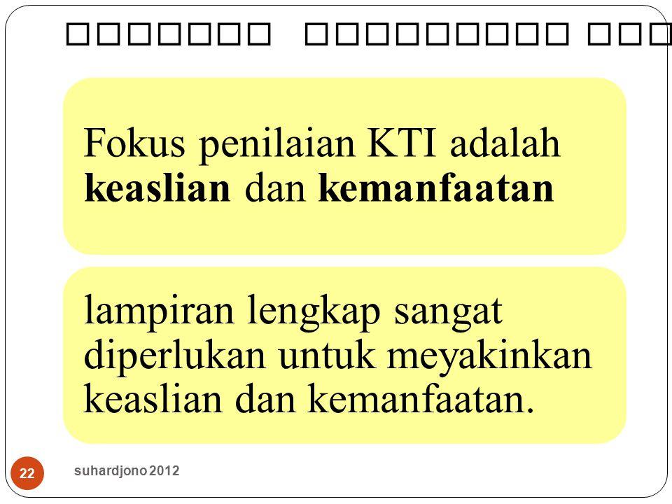 22 Fokus penilaian KTI adalah keaslian dan kemanfaatan lampiran lengkap sangat diperlukan untuk meyakinkan keaslian dan kemanfaatan. suhardjono 2012 M