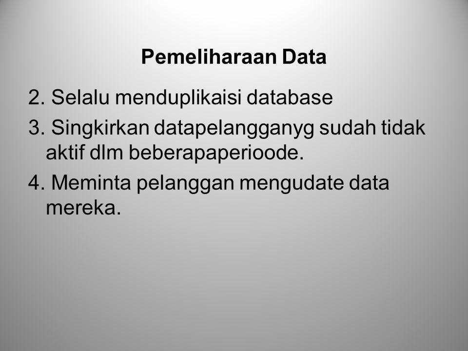 Pemeliharaan Data 2. Selalu menduplikaisi database 3. Singkirkan datapelangganyg sudah tidak aktif dlm beberapaperioode. 4. Meminta pelanggan mengudat