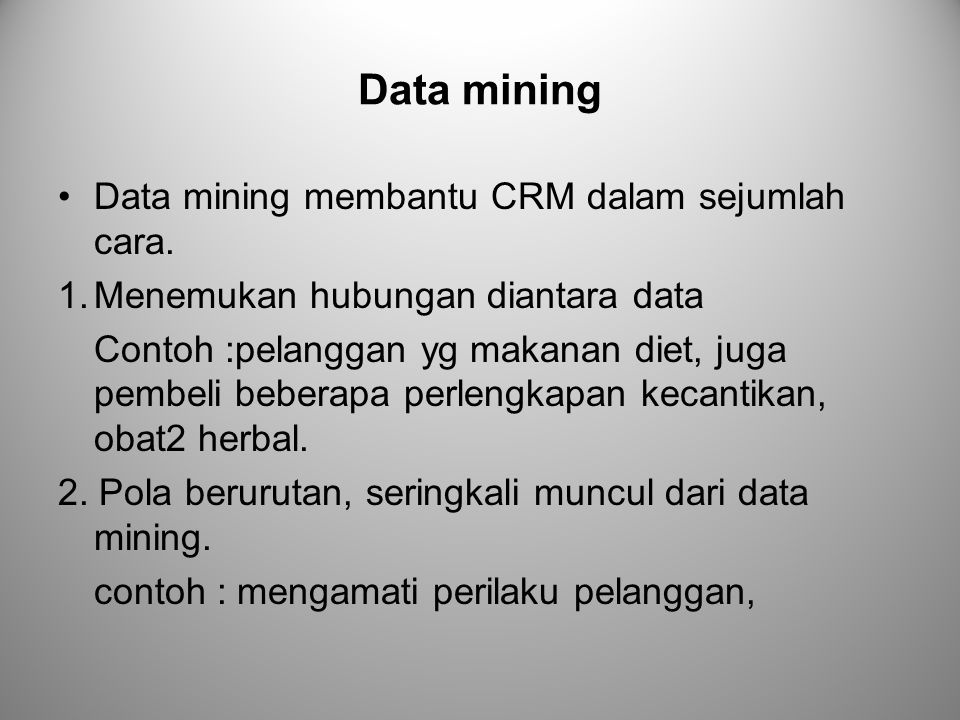 Data mining Data mining membantu CRM dalam sejumlah cara. 1.Menemukan hubungan diantara data Contoh :pelanggan yg makanan diet, juga pembeli beberapa