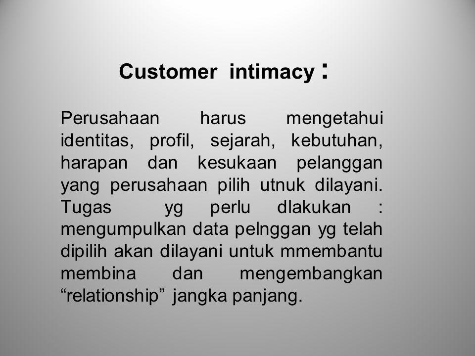 Customer intimacy : Perusahaan harus mengetahui identitas, profil, sejarah, kebutuhan, harapan dan kesukaan pelanggan yang perusahaan pilih utnuk dila