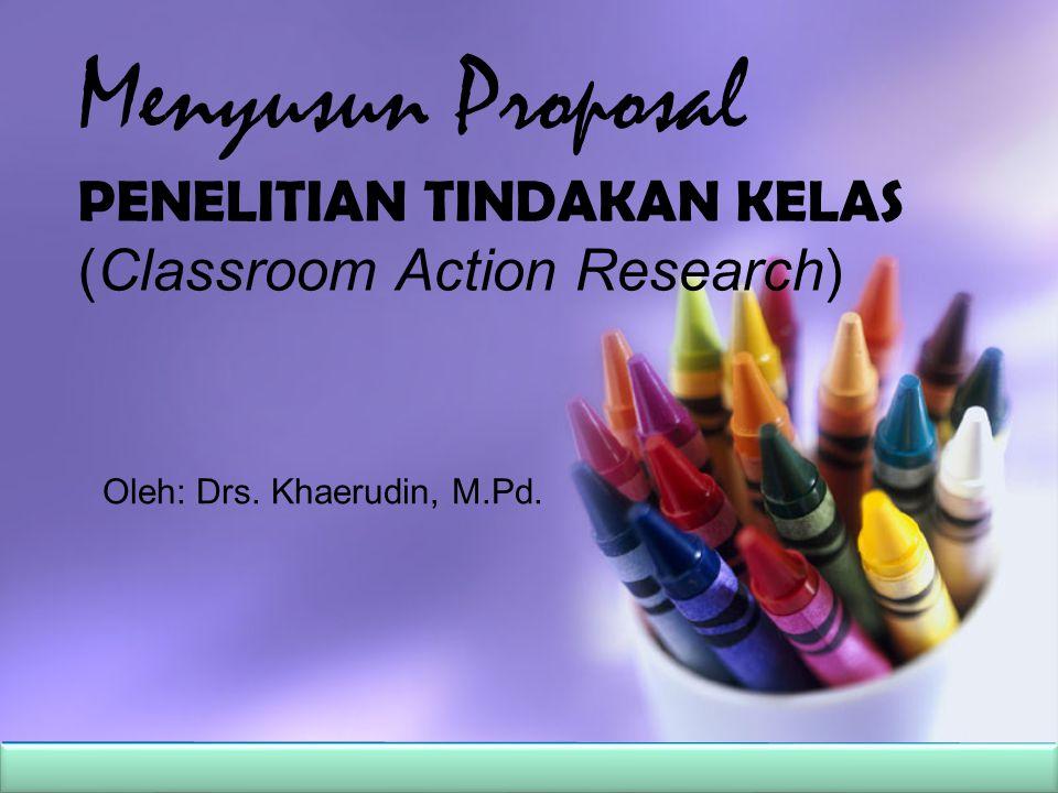 Menyusun Proposal PENELITIAN TINDAKAN KELAS (Classroom Action Research) Oleh: Drs. Khaerudin, M.Pd.