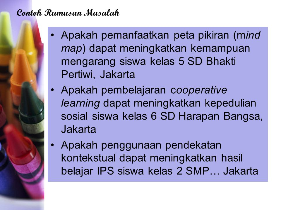 Apakah pemanfaatkan peta pikiran (mind map) dapat meningkatkan kemampuan mengarang siswa kelas 5 SD Bhakti Pertiwi, Jakarta Apakah pembelajaran cooperative learning dapat meningkatkan kepedulian sosial siswa kelas 6 SD Harapan Bangsa, Jakarta Apakah penggunaan pendekatan kontekstual dapat meningkatkan hasil belajar IPS siswa kelas 2 SMP… Jakarta Contoh Rumusan Masalah
