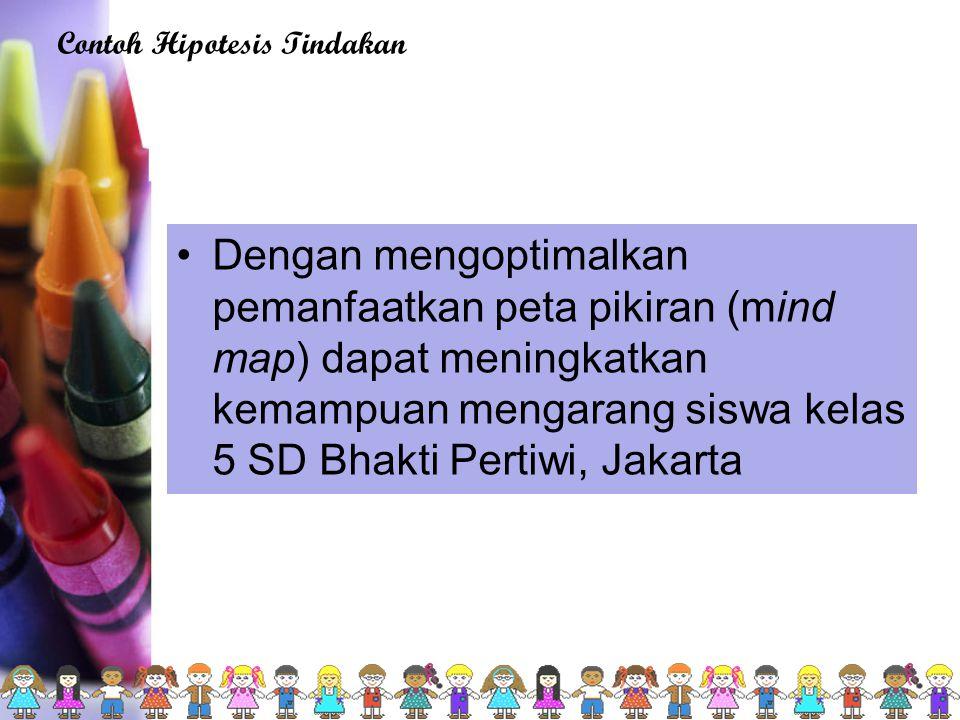 Dengan mengoptimalkan pemanfaatkan peta pikiran (mind map) dapat meningkatkan kemampuan mengarang siswa kelas 5 SD Bhakti Pertiwi, Jakarta Contoh Hipotesis Tindakan