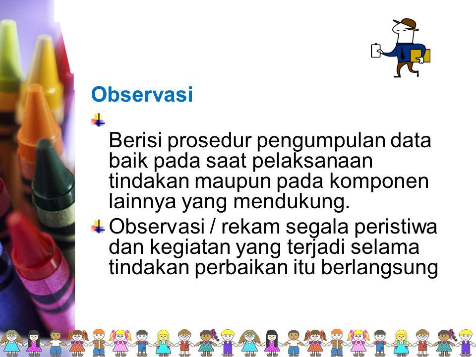 Observasi Berisi prosedur pengumpulan data baik pada saat pelaksanaan tindakan maupun pada komponen lainnya yang mendukung. Observasi / rekam segala p