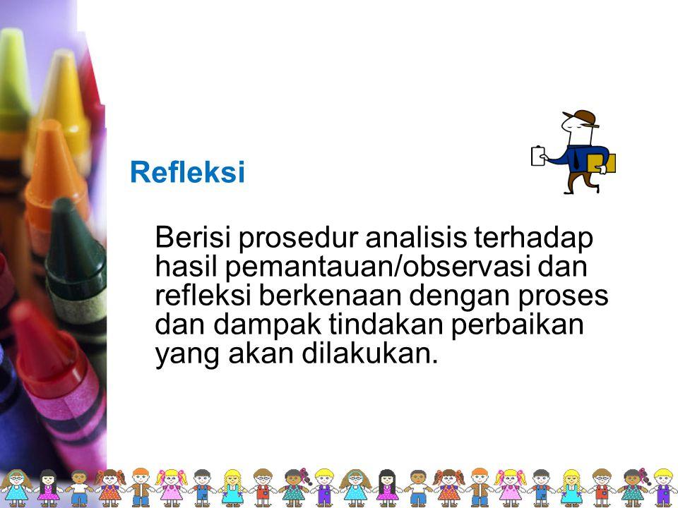 Refleksi Berisi prosedur analisis terhadap hasil pemantauan/observasi dan refleksi berkenaan dengan proses dan dampak tindakan perbaikan yang akan dilakukan.