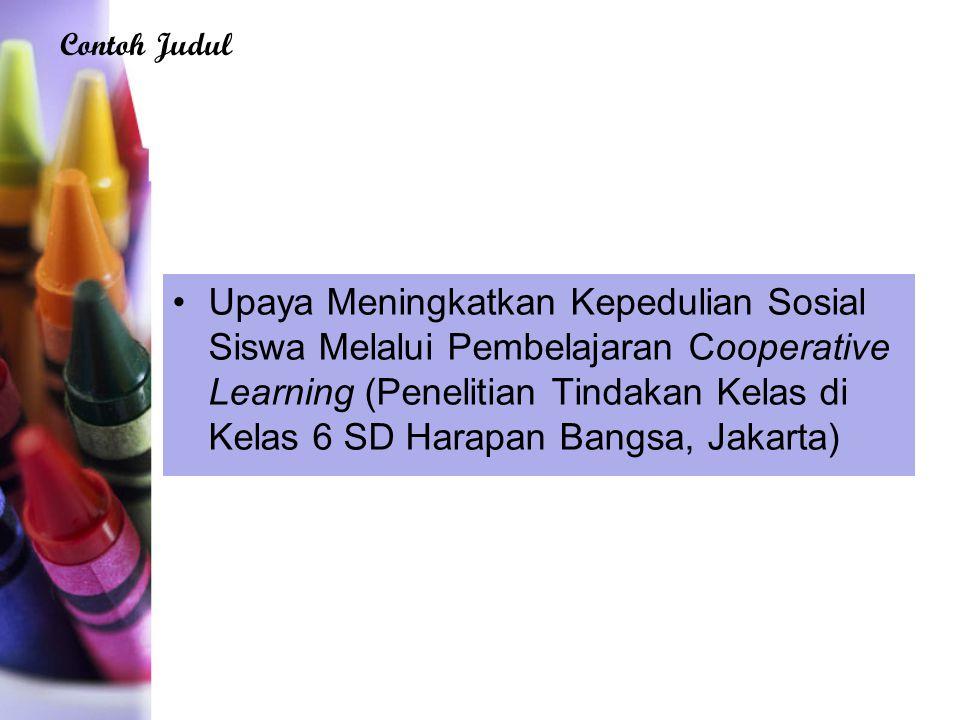 Upaya Meningkatkan Kepedulian Sosial Siswa Melalui Pembelajaran Cooperative Learning (Penelitian Tindakan Kelas di Kelas 6 SD Harapan Bangsa, Jakarta) Contoh Judul