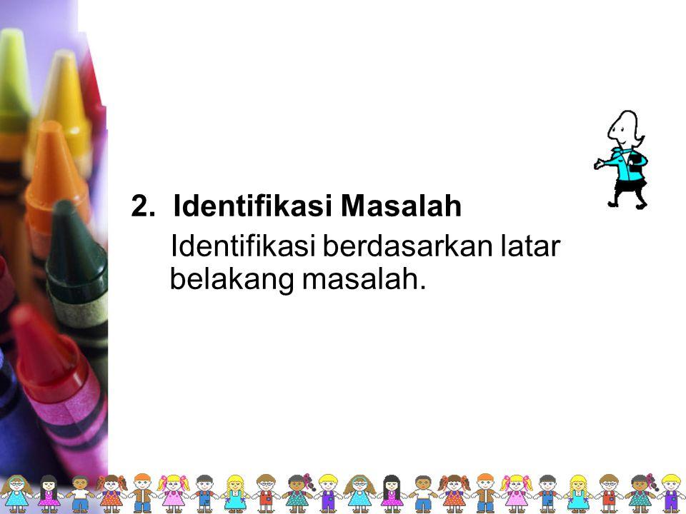2. Identifikasi Masalah Identifikasi berdasarkan latar belakang masalah.