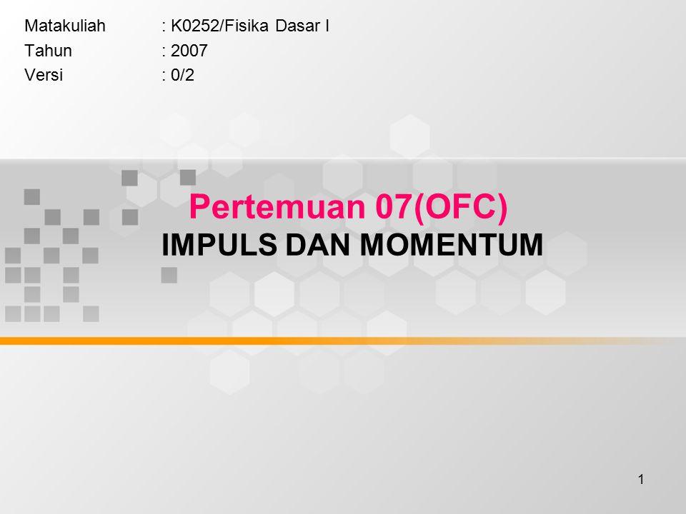 1 Pertemuan 07(OFC) IMPULS DAN MOMENTUM Matakuliah: K0252/Fisika Dasar I Tahun: 2007 Versi: 0/2