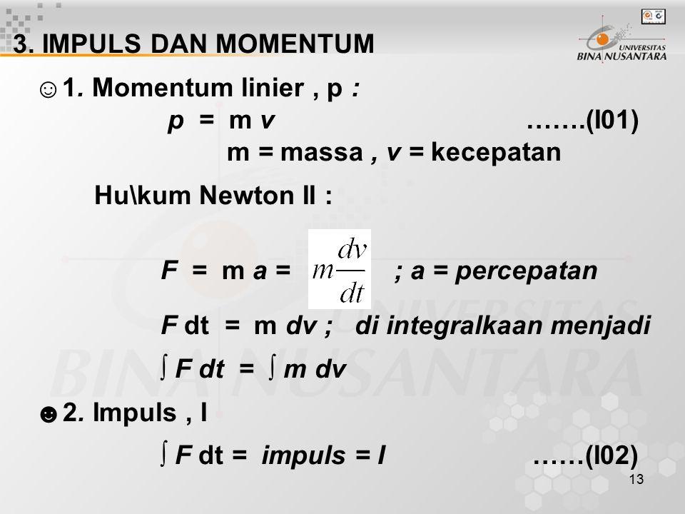 13 3. IMPULS DAN MOMENTUM ☺1. Momentum linier, p : p = m v …….(I01) m = massa, v = kecepatan Hu\kum Newton II : F = m a = ; a = percepatan F dt = m dv