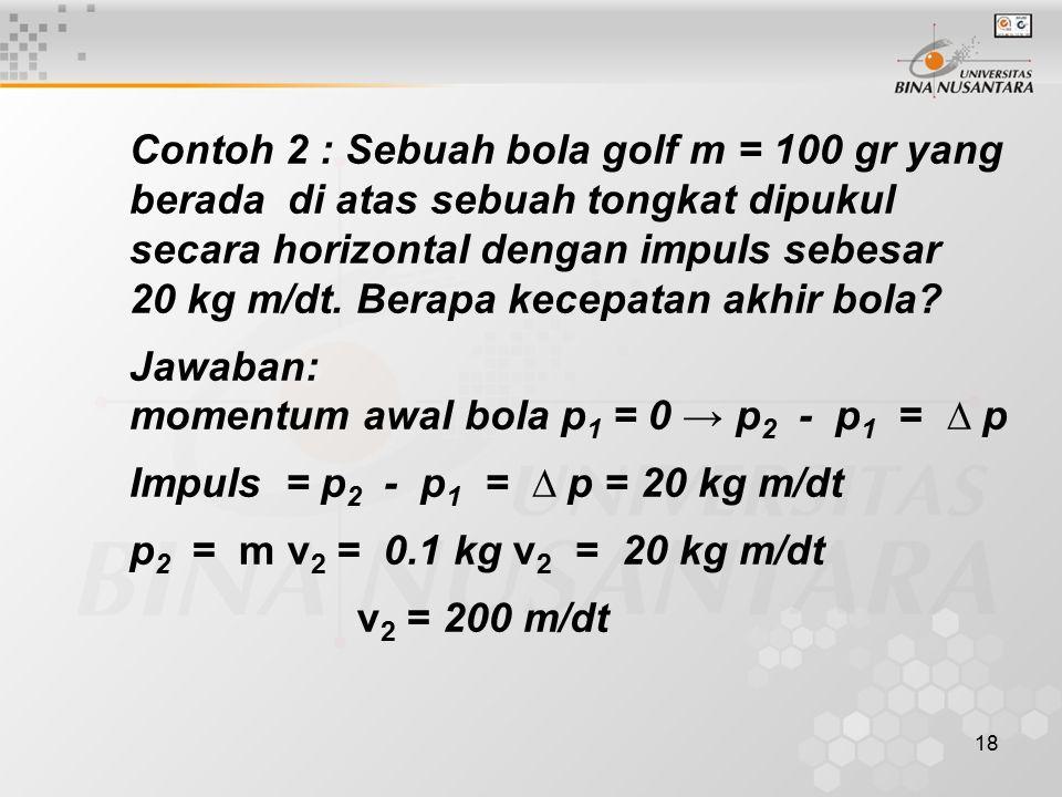 18 Contoh 2 : Sebuah bola golf m = 100 gr yang berada di atas sebuah tongkat dipukul secara horizontal dengan impuls sebesar 20 kg m/dt. Berapa kecepa