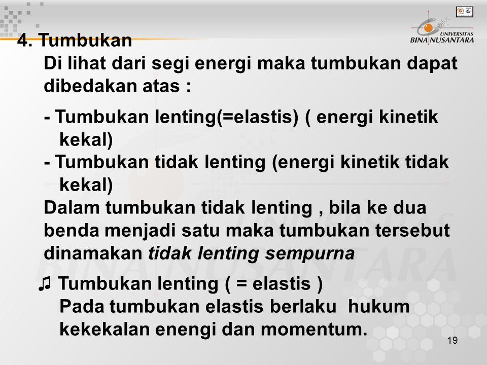 19 4. Tumbukan Di lihat dari segi energi maka tumbukan dapat dibedakan atas : - Tumbukan lenting(=elastis) ( energi kinetik kekal) - Tumbukan tidak le