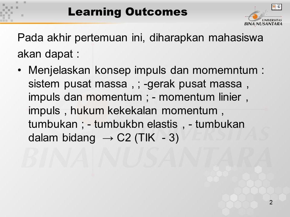 2 Learning Outcomes Pada akhir pertemuan ini, diharapkan mahasiswa akan dapat : Menjelaskan konsep impuls dan momemntum : sistem pusat massa, ; -gerak