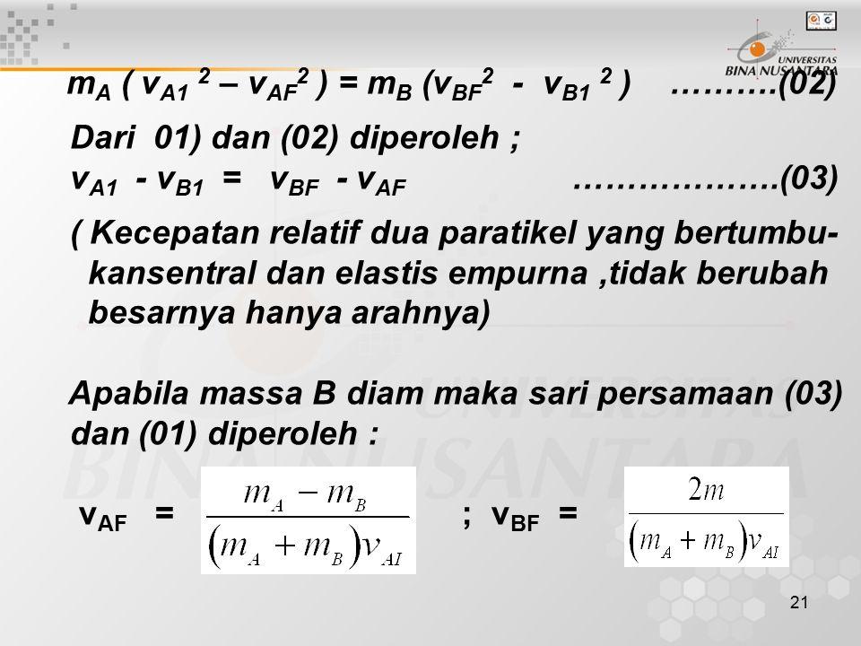 21 m A ( v A1 2 – v AF 2 ) = m B (v BF 2 - v B1 2 ) ……….(02) Dari 01) dan (02) diperoleh ; v A1 - v B1 = v BF - v AF ……………….(03) ( Kecepatan relatif dua paratikel yang bertumbu- kansentral dan elastis empurna,tidak berubah besarnya hanya arahnya) Apabila massa B diam maka sari persamaan (03) dan (01) diperoleh : v AF = ; v BF =