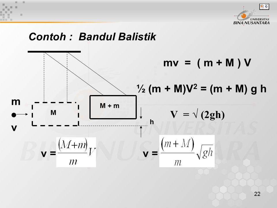 22 Contoh : Bandul Balistik mv = ( m + M ) V ½ (m + M)V 2 = (m + M) g h m ● V = √ (2gh) v v = v = h M + m M