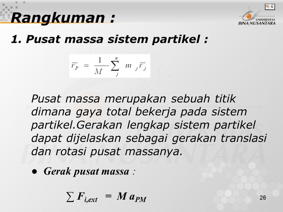 26 Rangkuman : 1. Pusat massa sistem partikel : Pusat massa merupakan sebuah titik dimana gaya total bekerja pada sistem partikel.Gerakan lengkap sist