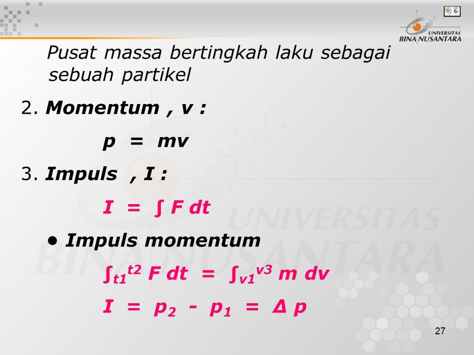 27 Pusat massa bertingkah laku sebagai … sebuah partikel 2. Momentum, v : p = mv 3. Impuls, I : I = ∫ F dt Impuls momentum ∫ t1 t2 F dt = ∫ v1 v3 m dv