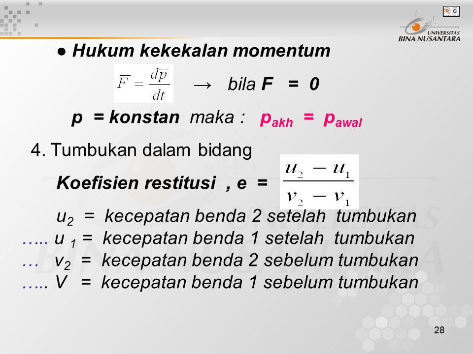 28 ● Hukum kekekalan momentum → bila F = 0 p = konstan maka : p akh = p awal 4. Tumbukan dalam bidang Koefisien restitusi, e = u 2 = kecepatan benda 2