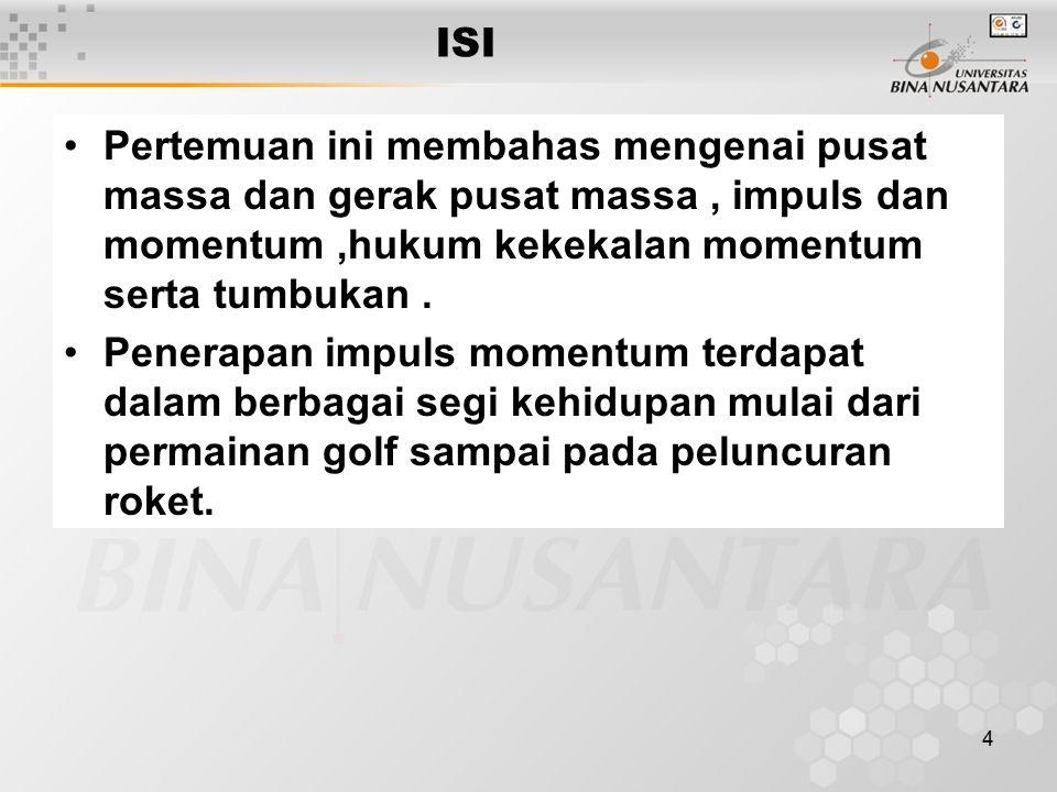 4 ISI Pertemuan ini membahas mengenai pusat massa dan gerak pusat massa, impuls dan momentum,hukum kekekalan momentum serta tumbukan. Penerapan impuls