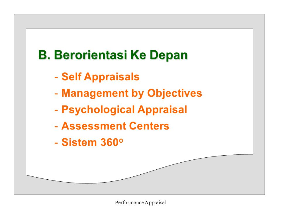 Performance Appraisal B. Berorientasi Ke Depan -Self Appraisals -Management by Objectives -Psychological Appraisal -Assessment Centers -Sistem 360 o