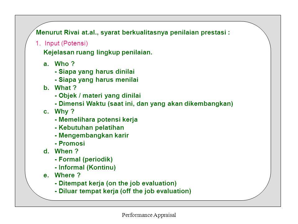 Performance Appraisal Menurut Rivai at.al., syarat berkualitasnya penilaian prestasi : 1.Input (Potensi) Kejelasan ruang lingkup penilaian. a.Who ? -