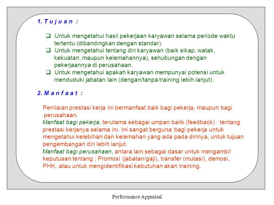 Performance Appraisal K E G U N A A NPERSENTASE PENENTUAN KOMPENSASI85,6 UMPAN BALIK PERFORMA KERJA65,1 TRAINING64,3 PROMOSI45,3 PERSONEL PLANNING43,1 PHK30,3 PENELITIAN17,2 (Hasil penelitian terhadap 600 perusahaan) Mengingat pentingnya manfaat dilakukannya penilaian karya, maka penilaian harus dilaksanakan seobyektif dan secermat mungkin.