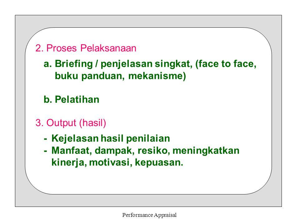 Performance Appraisal 2. Proses Pelaksanaan a.Briefing / penjelasan singkat, (face to face, buku panduan, mekanisme) b.Pelatihan 3. Output (hasil) -Ke