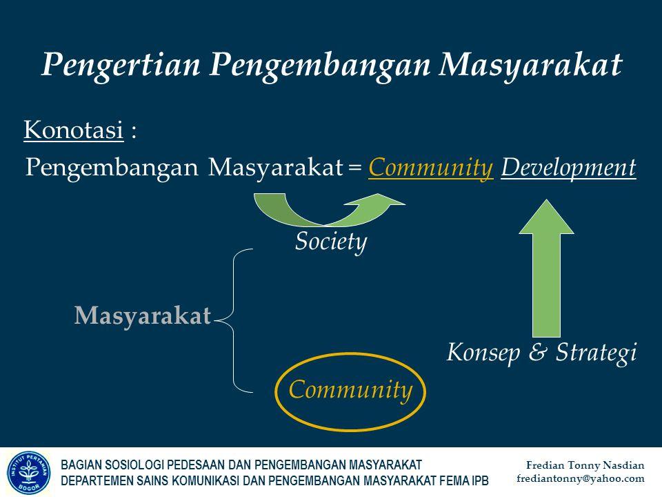 BAGIAN SOSIOLOGI PEDESAAN DAN PENGEMBANGAN MASYARAKAT DEPARTEMEN SAINS KOMUNIKASI DAN PENGEMBANGAN MASYARAKAT FEMA IPB Fredian Tonny Nasdian frediantonny@yahoo.com Konotasi : Pengembangan Masyarakat = Community Development Society Masyarakat Konsep & Strategi Community Pengertian Pengembangan Masyarakat