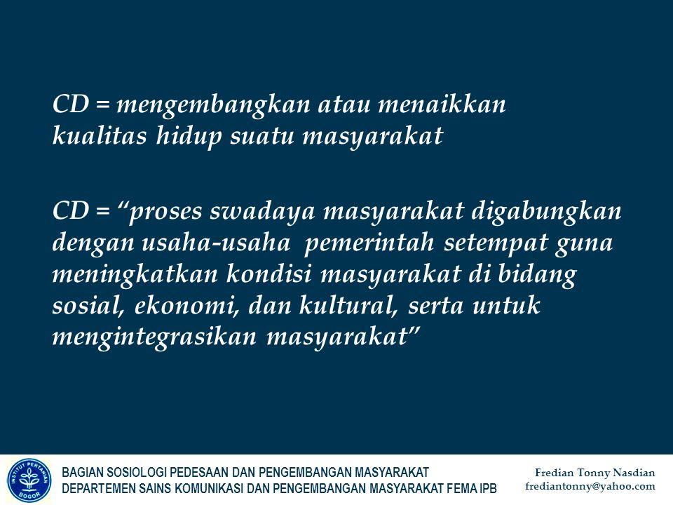 BAGIAN SOSIOLOGI PEDESAAN DAN PENGEMBANGAN MASYARAKAT DEPARTEMEN SAINS KOMUNIKASI DAN PENGEMBANGAN MASYARAKAT FEMA IPB Fredian Tonny Nasdian frediantonny@yahoo.com CD = mengembangkan atau menaikkan kualitas hidup suatu masyarakat CD = proses swadaya masyarakat digabungkan dengan usaha-usaha pemerintah setempat guna meningkatkan kondisi masyarakat di bidang sosial, ekonomi, dan kultural, serta untuk mengintegrasikan masyarakat