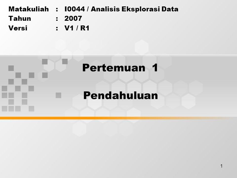 1 Pertemuan 1 Matakuliah: I0044 / Analisis Eksplorasi Data Tahun: 2007 Versi: V1 / R1 Pendahuluan