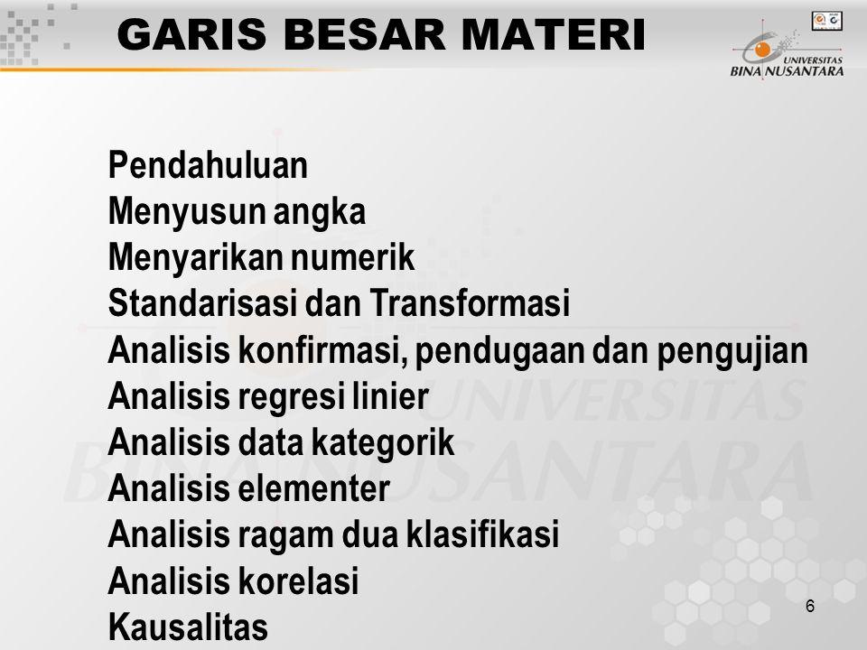 6 GARIS BESAR MATERI Pendahuluan Menyusun angka Menyarikan numerik Standarisasi dan Transformasi Analisis konfirmasi, pendugaan dan pengujian Analisis