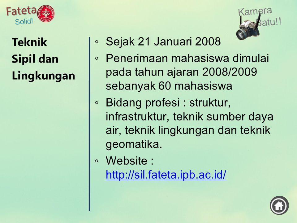 Kamera Batu!! Fateta Solid! ◦ Sejak 21 Januari 2008 ◦ Penerimaan mahasiswa dimulai pada tahun ajaran 2008/2009 sebanyak 60 mahasiswa ◦ Bidang profesi