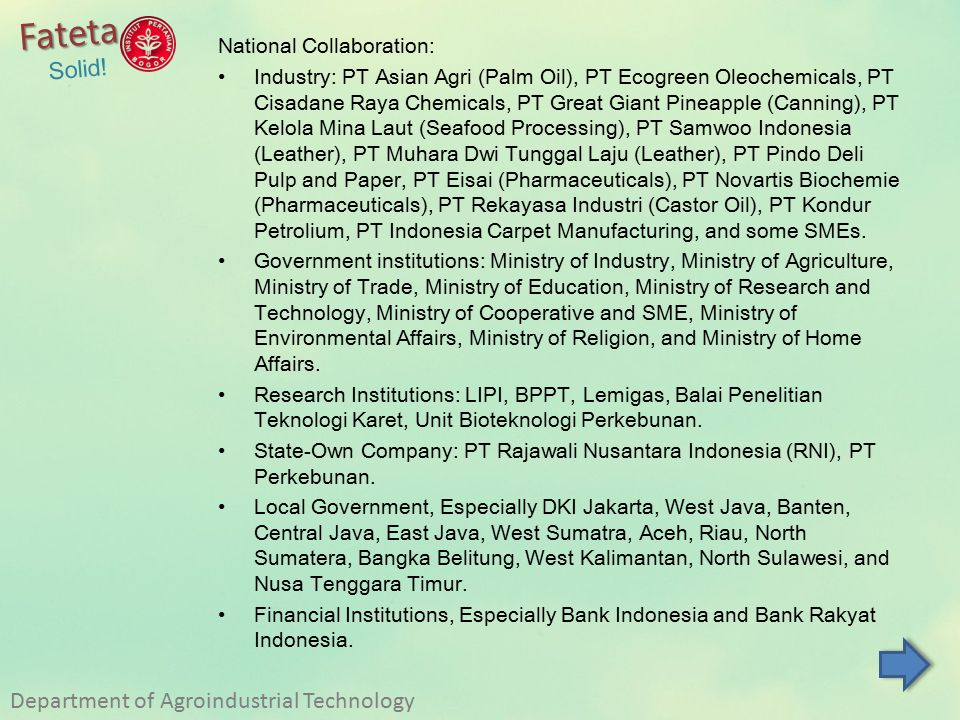 National Collaboration: Industry: PT Asian Agri (Palm Oil), PT Ecogreen Oleochemicals, PT Cisadane Raya Chemicals, PT Great Giant Pineapple (Canning), PT Kelola Mina Laut (Seafood Processing), PT Samwoo Indonesia (Leather), PT Muhara Dwi Tunggal Laju (Leather), PT Pindo Deli Pulp and Paper, PT Eisai (Pharmaceuticals), PT Novartis Biochemie (Pharmaceuticals), PT Rekayasa Industri (Castor Oil), PT Kondur Petrolium, PT Indonesia Carpet Manufacturing, and some SMEs.