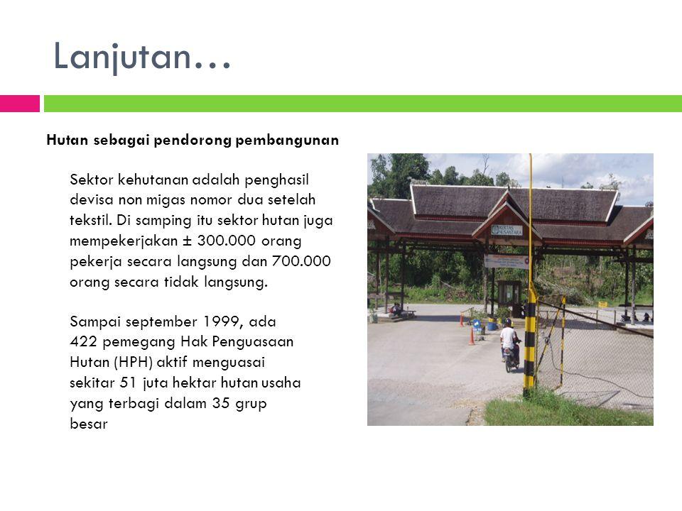 Lanjutan… Hutan sebagai pendorong pembangunan Sektor kehutanan adalah penghasil devisa non migas nomor dua setelah tekstil. Di samping itu sektor huta