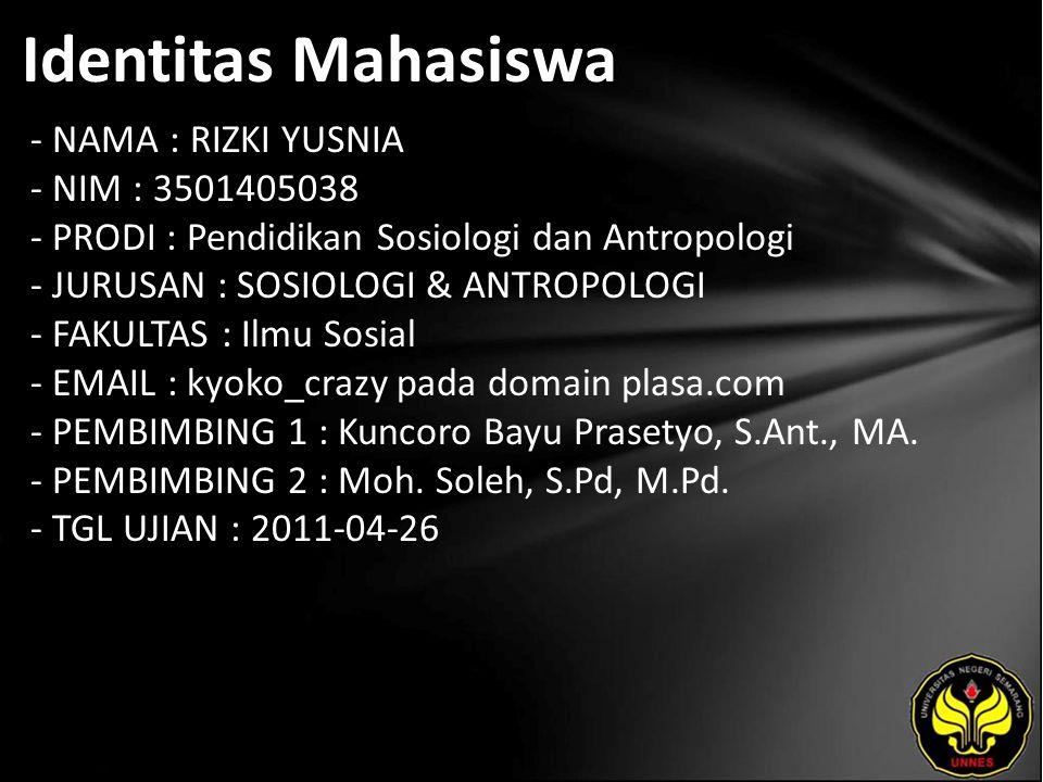 Identitas Mahasiswa - NAMA : RIZKI YUSNIA - NIM : 3501405038 - PRODI : Pendidikan Sosiologi dan Antropologi - JURUSAN : SOSIOLOGI & ANTROPOLOGI - FAKULTAS : Ilmu Sosial - EMAIL : kyoko_crazy pada domain plasa.com - PEMBIMBING 1 : Kuncoro Bayu Prasetyo, S.Ant., MA.