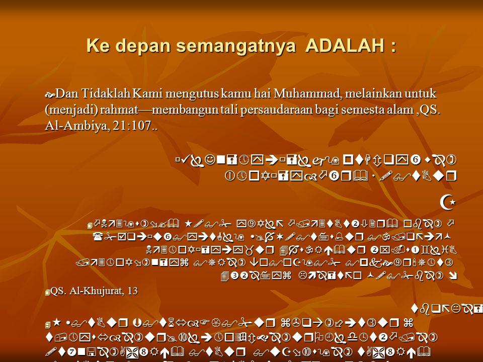 Ke depan semangatnya ADALAH :  Dan Tidaklah Kami mengutus kamu hai Muhammad, melainkan untuk (menjadi) rahmat—membangun tali persaudaraan bagi semesta alam,QS.