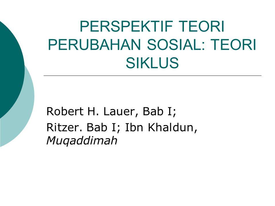 PERSPEKTIF TEORI PERUBAHAN SOSIAL: TEORI SIKLUS Robert H. Lauer, Bab I; Ritzer. Bab I; Ibn Khaldun, Muqaddimah