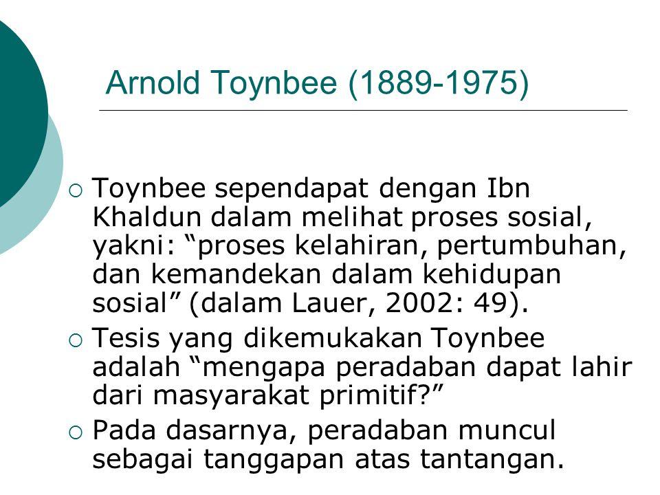 """Arnold Toynbee (1889-1975)  Toynbee sependapat dengan Ibn Khaldun dalam melihat proses sosial, yakni: """"proses kelahiran, pertumbuhan, dan kemandekan"""