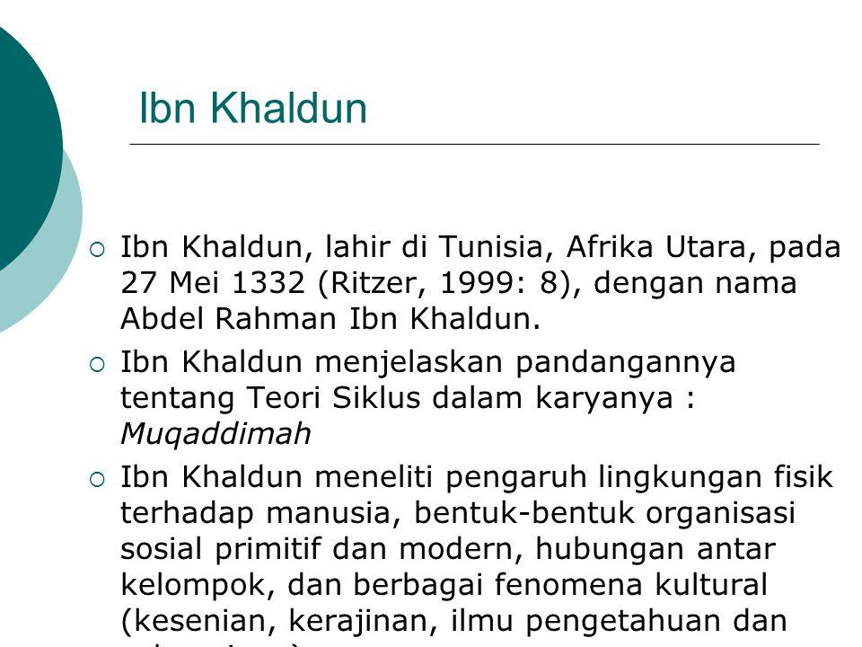 Ibn Khaldun  Ibn Khaldun, lahir di Tunisia, Afrika Utara, pada 27 Mei 1332 (Ritzer, 1999: 8), dengan nama Abdel Rahman Ibn Khaldun.  Ibn Khaldun men