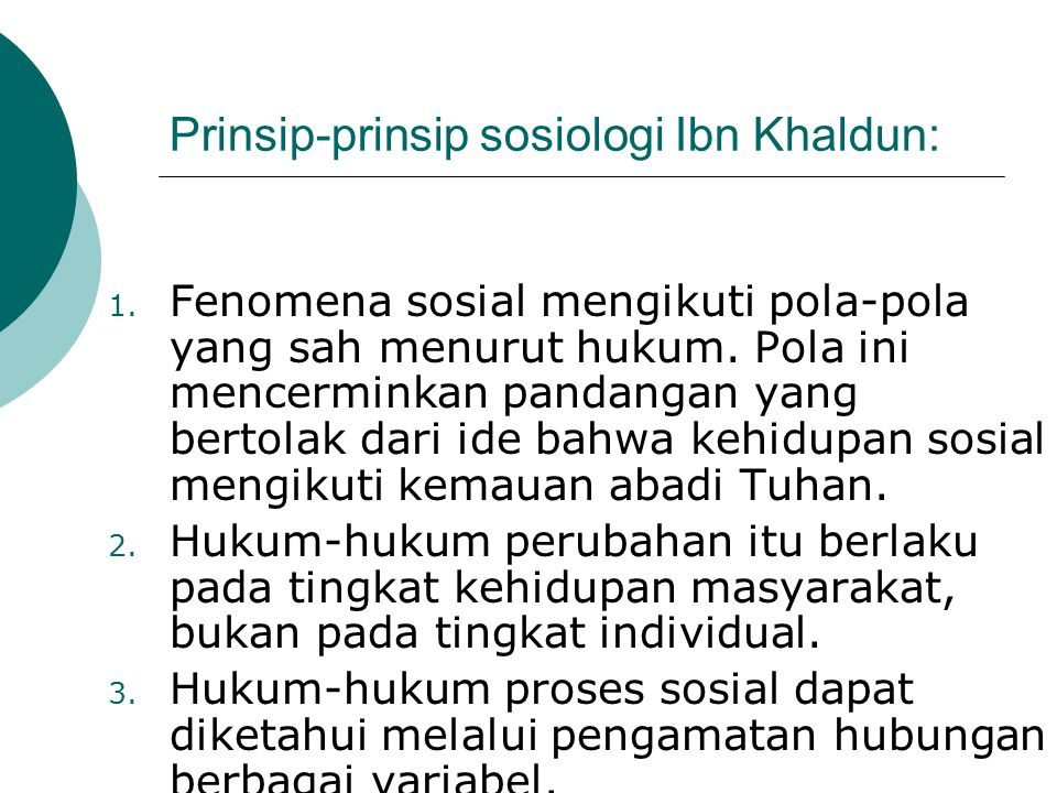 Prinsip-prinsip sosiologi Ibn Khaldun: 1. Fenomena sosial mengikuti pola-pola yang sah menurut hukum. Pola ini mencerminkan pandangan yang bertolak da