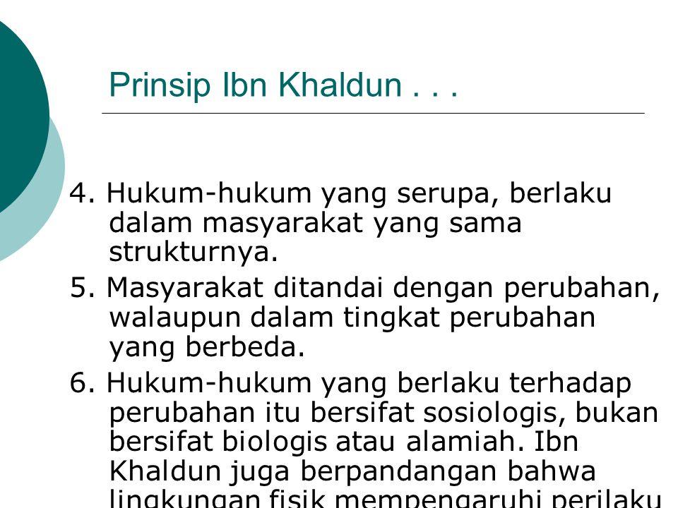 Prinsip Ibn Khaldun... 4. Hukum-hukum yang serupa, berlaku dalam masyarakat yang sama strukturnya. 5. Masyarakat ditandai dengan perubahan, walaupun d