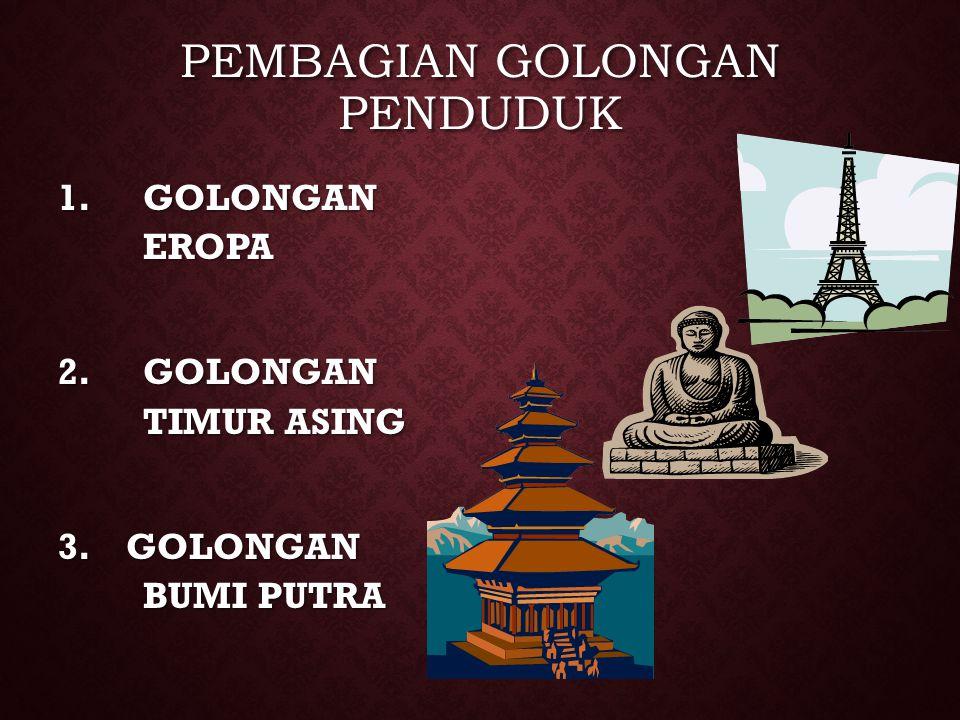PEMBAGIAN GOLONGAN PENDUDUK 1.GOLONGAN EROPA 2.GOLONGAN TIMUR ASING 3. GOLONGAN BUMI PUTRA