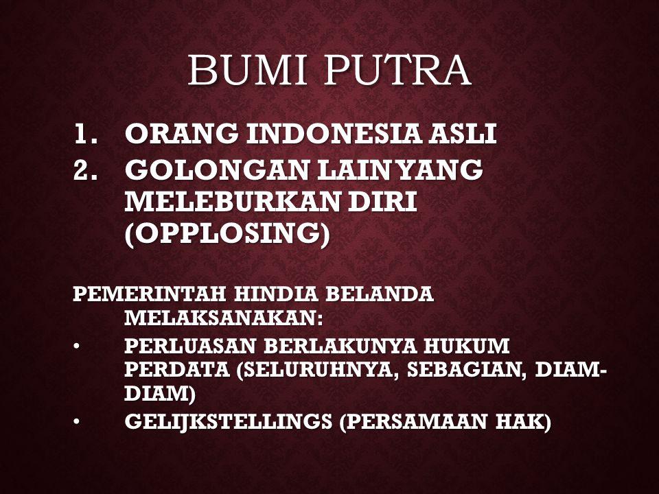 BUMI PUTRA 1.ORANG INDONESIA ASLI 2.GOLONGAN LAIN YANG MELEBURKAN DIRI (OPPLOSING) PEMERINTAH HINDIA BELANDA MELAKSANAKAN: PERLUASAN BERLAKUNYA HUKUM