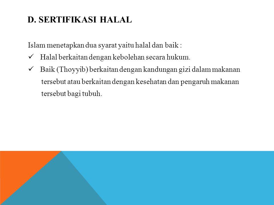 D. SERTIFIKASI HALAL Islam menetapkan dua syarat yaitu halal dan baik : Halal berkaitan dengan kebolehan secara hukum. Baik (Thoyyib) berkaitan dengan