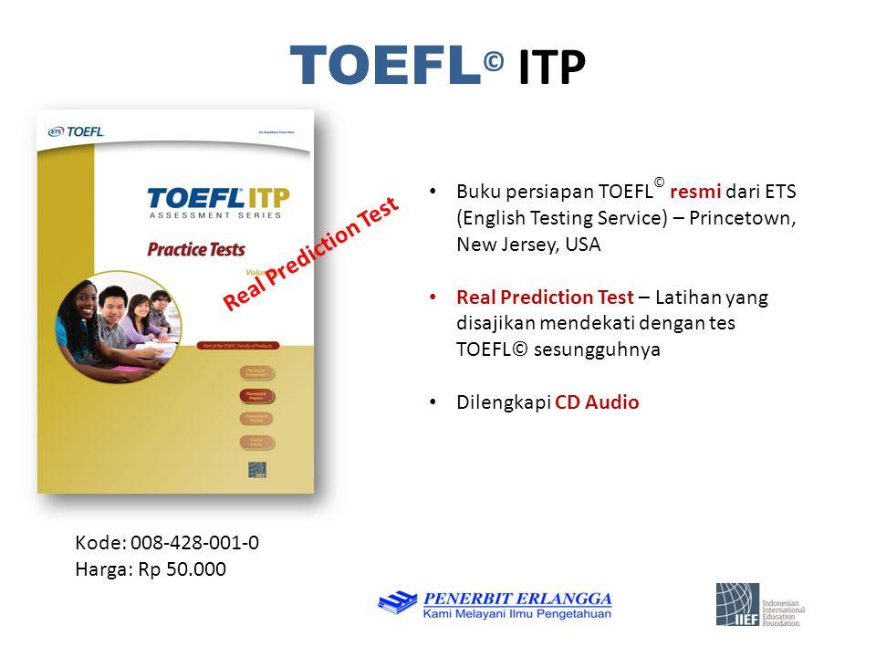 TOEFL © ITP Kode: 008-428-001-0 Harga: Rp 50.000 Buku persiapan TOEFL © resmi dari ETS (English Testing Service) – Princetown, New Jersey, USA Real Prediction Test – Latihan yang disajikan mendekati dengan tes TOEFL© sesungguhnya Dilengkapi CD Audio Real Prediction Test