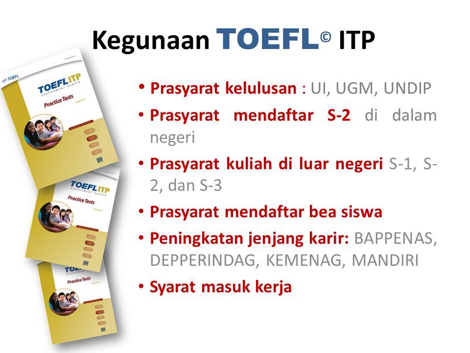 Kegunaan TOEFL © ITP Prasyarat kelulusan : UI, UGM, UNDIP Prasyarat mendaftar S-2 di dalam negeri Prasyarat kuliah di luar negeri S-1, S- 2, dan S-3 Prasyarat mendaftar bea siswa Peningkatan jenjang karir: BAPPENAS, DEPPERINDAG, KEMENAG, MANDIRI Syarat masuk kerja