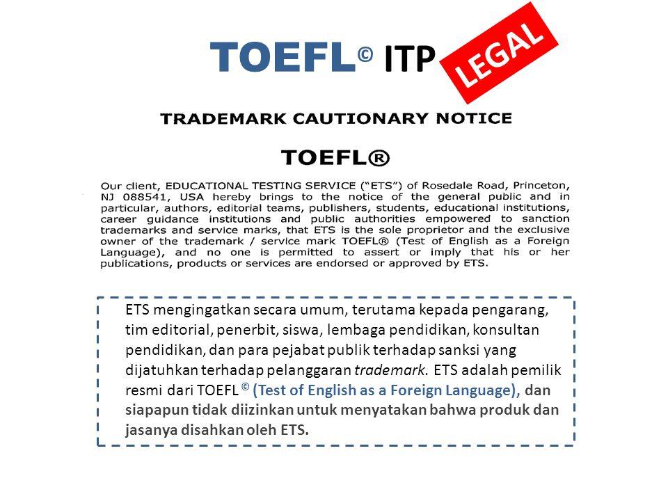TOEFL © ITP LEGAL ETS mengingatkan secara umum, terutama kepada pengarang, tim editorial, penerbit, siswa, lembaga pendidikan, konsultan pendidikan, dan para pejabat publik terhadap sanksi yang akan dijatuhkan terhadap pelanggaran trademark.