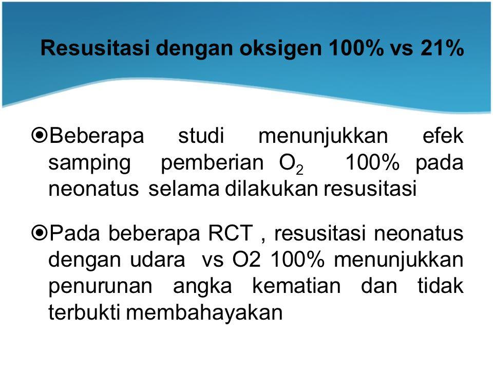 Resusitasi dengan oksigen 100% vs 21%  Beberapa studi menunjukkan efek samping pemberian O 2 100% pada neonatus selama dilakukan resusitasi  Pada beberapa RCT, resusitasi neonatus dengan udara vs O2 100% menunjukkan penurunan angka kematian dan tidak terbukti membahayakan