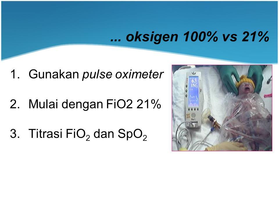 ... oksigen 100% vs 21% 1.Gunakan pulse oximeter 2.Mulai dengan FiO2 21% 3.Titrasi FiO 2 dan SpO 2